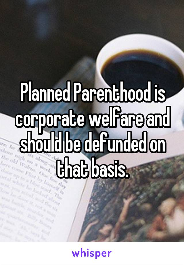Planned Parenthood is corporate welfare and should be defunded on that basis.
