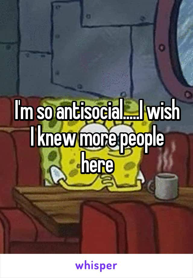I'm so antisocial.....I wish I knew more people here