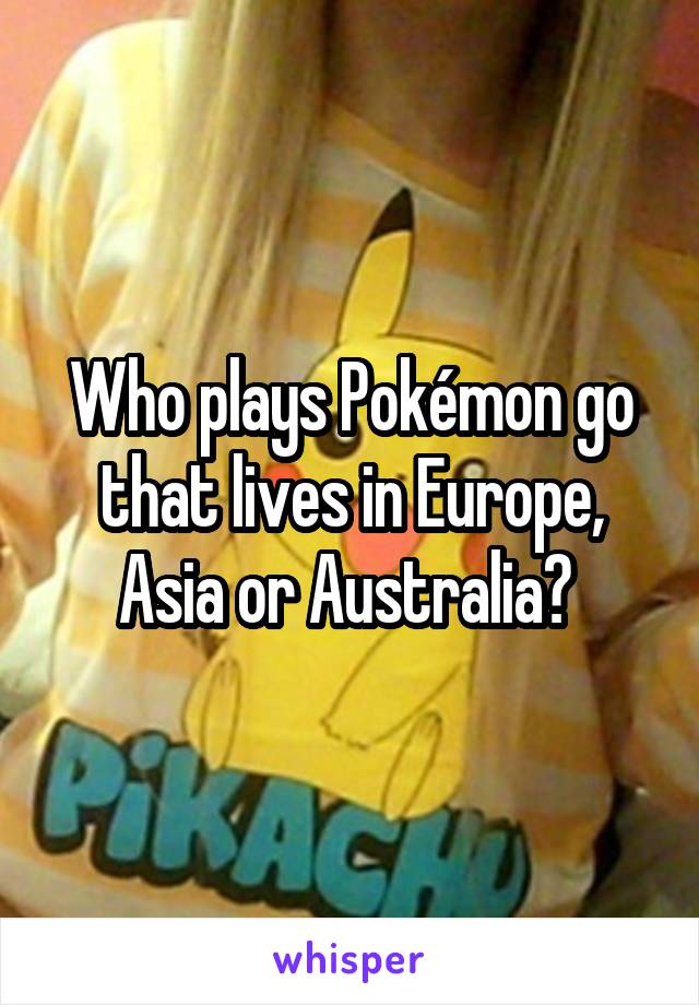 Who plays Pokémon go that lives in Europe, Asia or Australia?