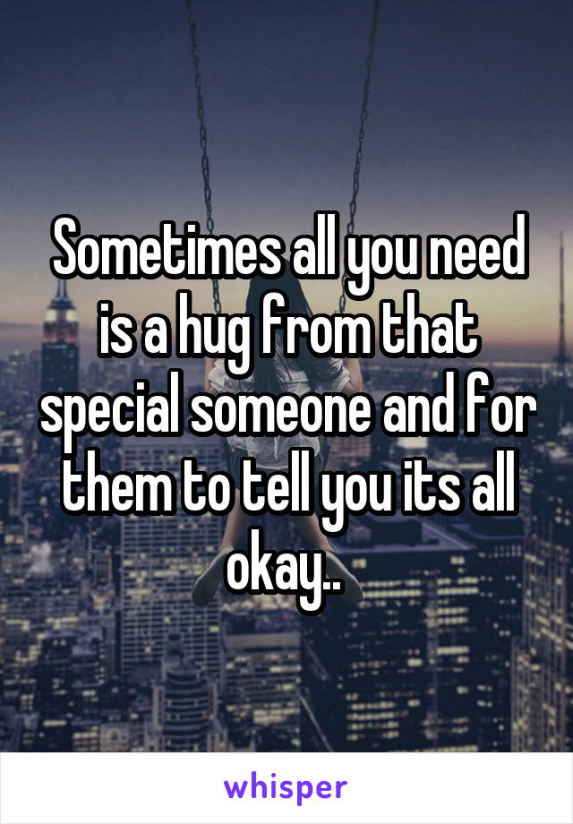 Sometimes all you need is a hug from that special someone and for them to tell you its all okay..