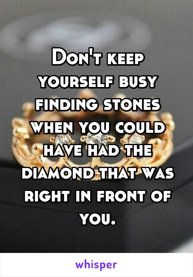 Don't keep yourself busy finding stones when you could have had the diamond that was right in front of you.