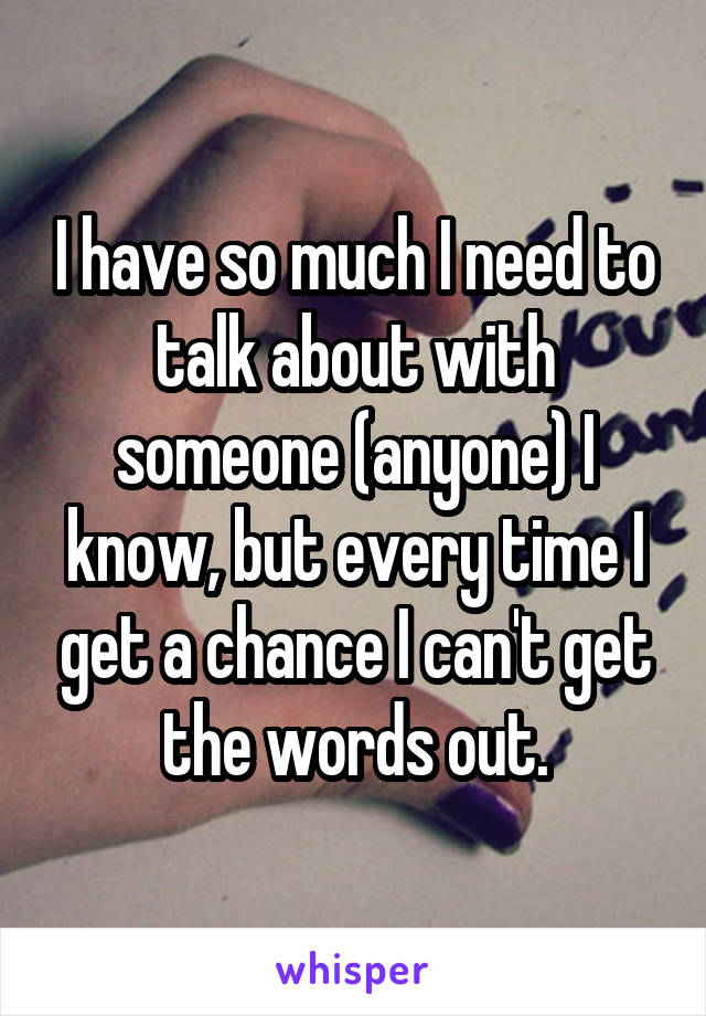 I have so much I need to talk about with someone (anyone) I know, but every time I get a chance I can't get the words out.