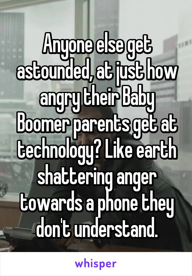 Anyone else get astounded, at just how angry their Baby Boomer parents get at technology? Like earth shattering anger towards a phone they don't understand.