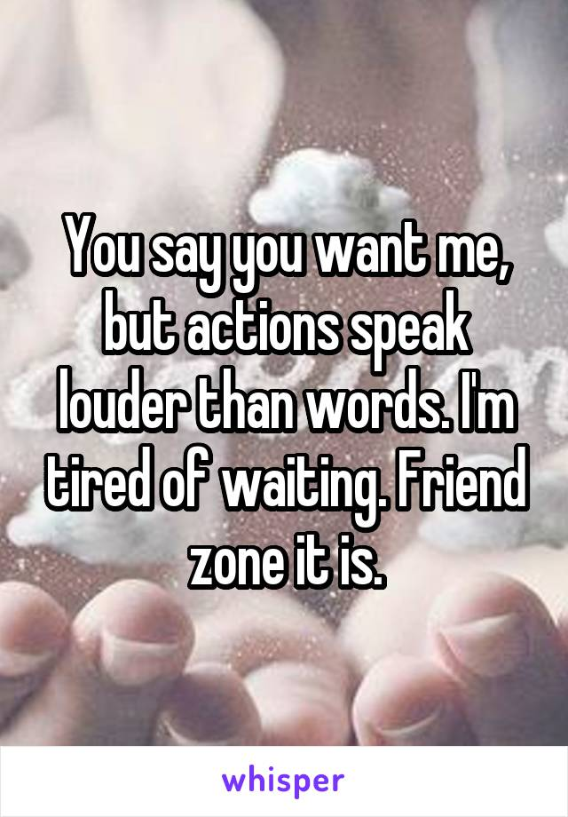 You say you want me, but actions speak louder than words. I'm tired of waiting. Friend zone it is.