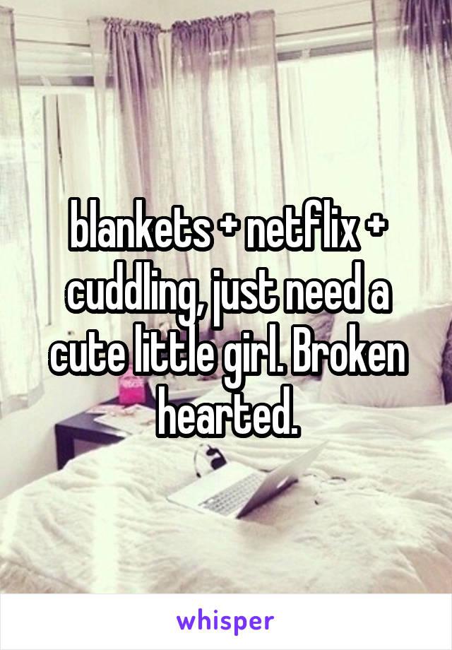 blankets + netflix + cuddling, just need a cute little girl. Broken hearted.
