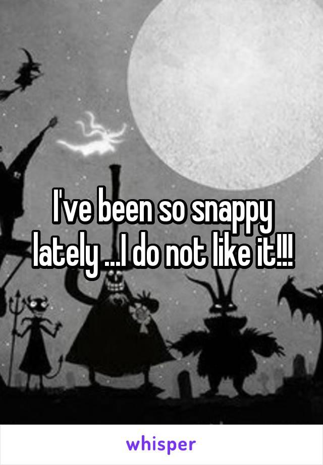 I've been so snappy lately ...I do not like it!!!