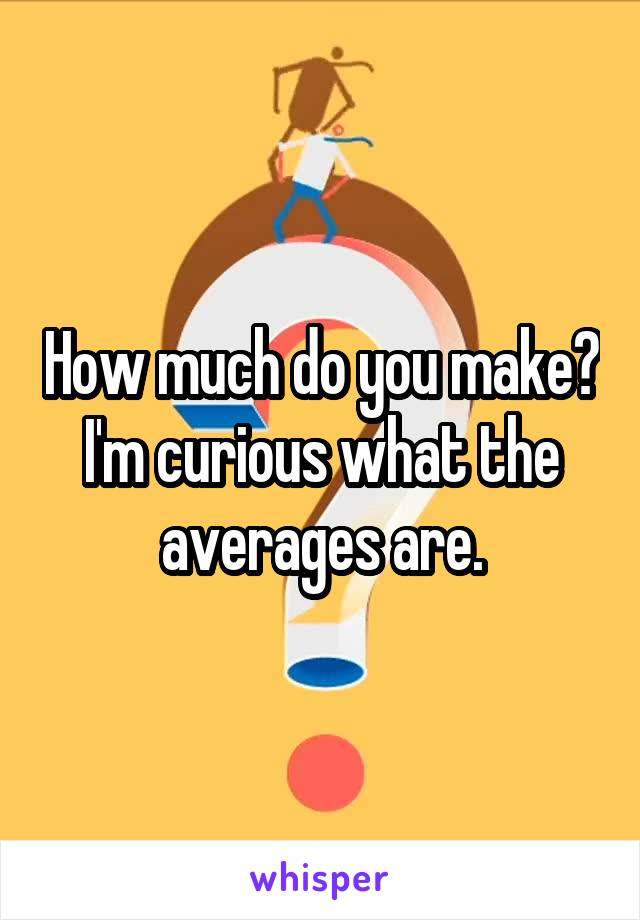 How much do you make? I'm curious what the averages are.
