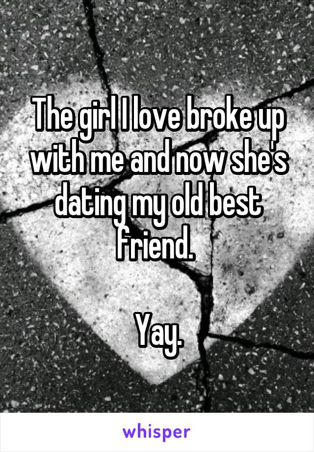 The girl I love broke up with me and now she's dating my old best friend.   Yay.