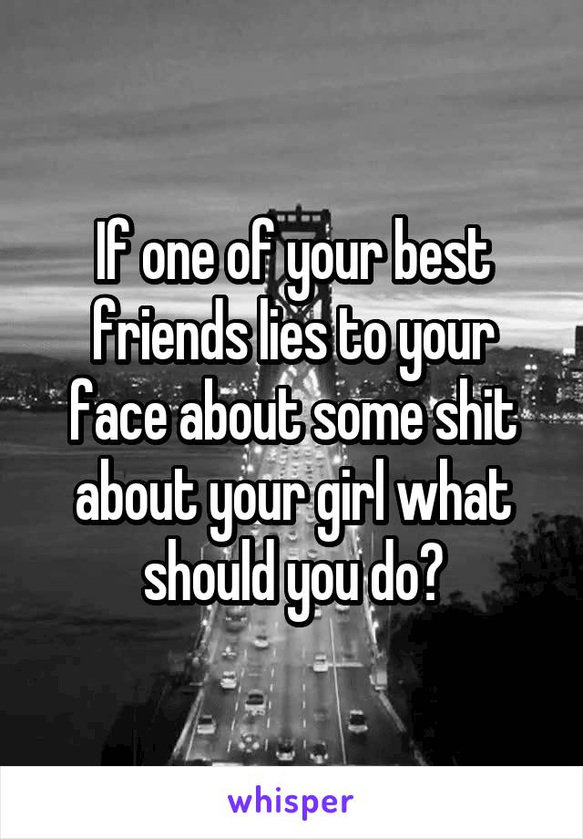 If one of your best friends lies to your face about some shit about your girl what should you do?