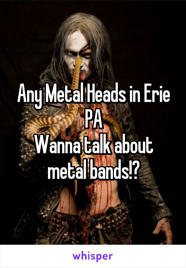 Any Metal Heads in Erie PA Wanna talk about metal bands!?