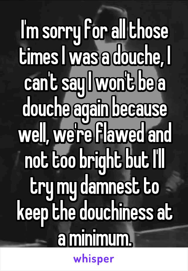 I'm sorry for all those times I was a douche, I can't say I won't be a douche again because well, we're flawed and not too bright but I'll try my damnest to keep the douchiness at a minimum.
