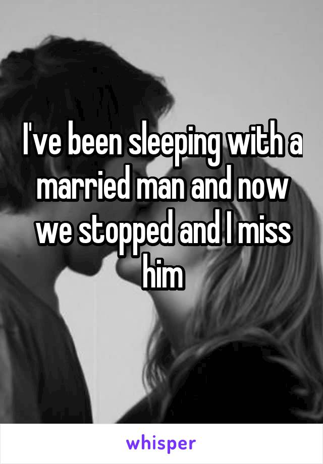I've been sleeping with a married man and now we stopped and I miss him