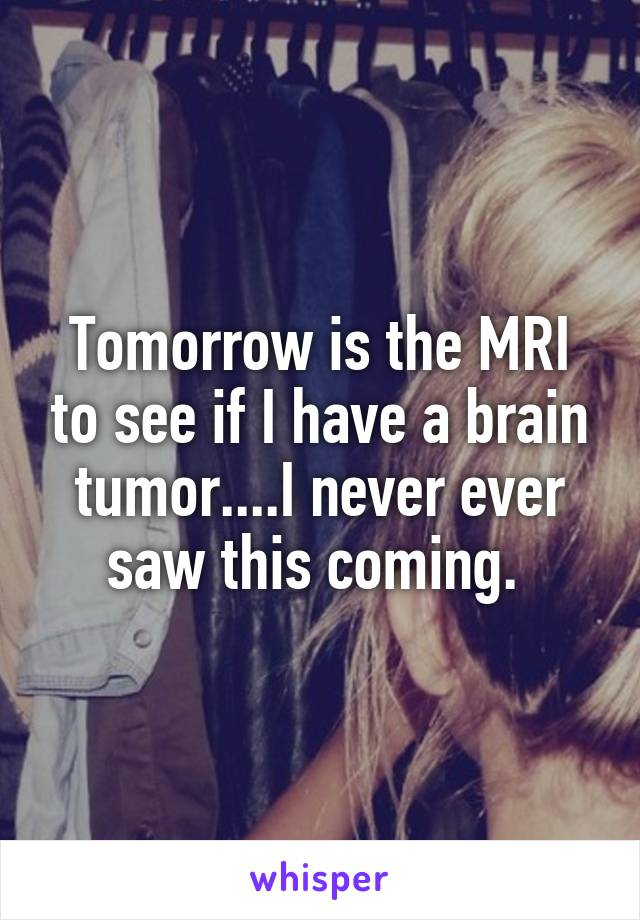 Tomorrow is the MRI to see if I have a brain tumor....I never ever saw this coming.