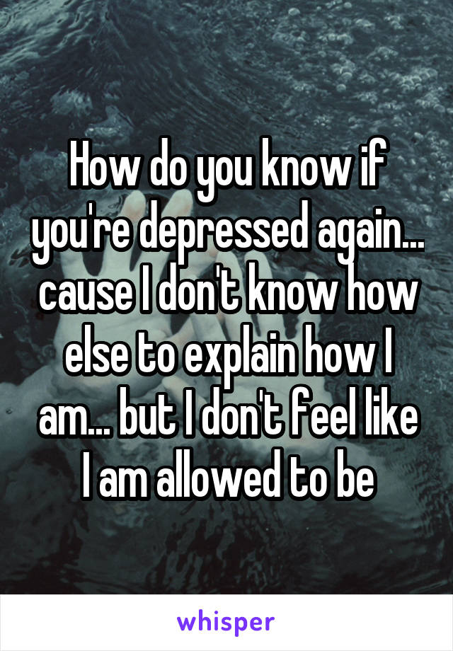 How do you know if you're depressed again... cause I don't know how else to explain how I am... but I don't feel like I am allowed to be