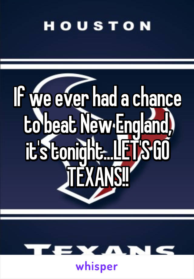 If we ever had a chance to beat New England, it's tonight...LET'S GO TEXANS!!