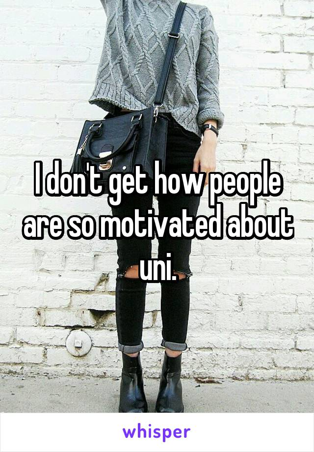 I don't get how people are so motivated about uni.