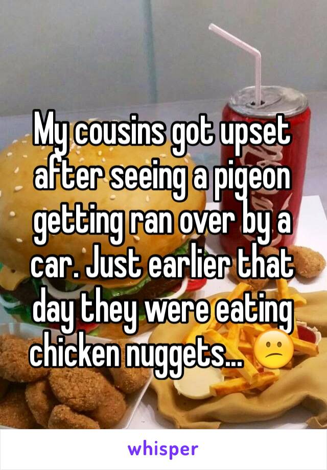 My cousins got upset after seeing a pigeon getting ran over by a car. Just earlier that day they were eating chicken nuggets... 😕