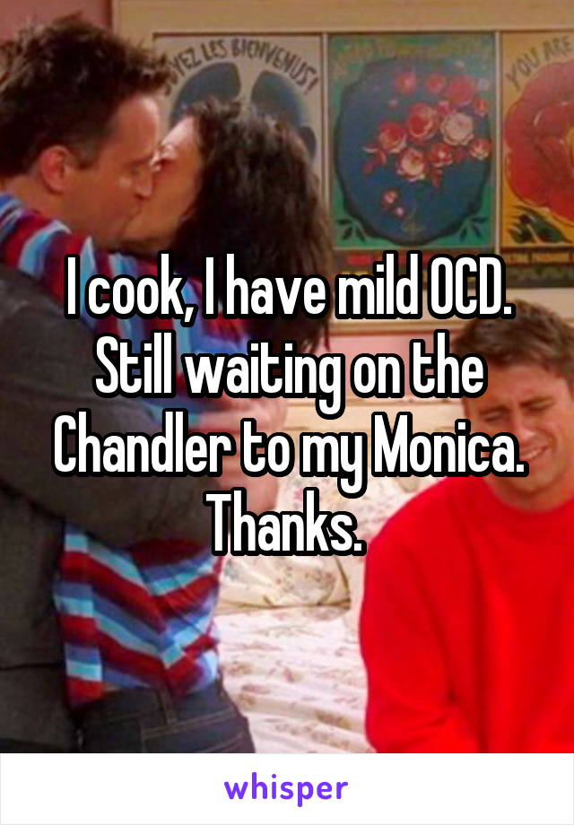 I cook, I have mild OCD. Still waiting on the Chandler to my Monica. Thanks.