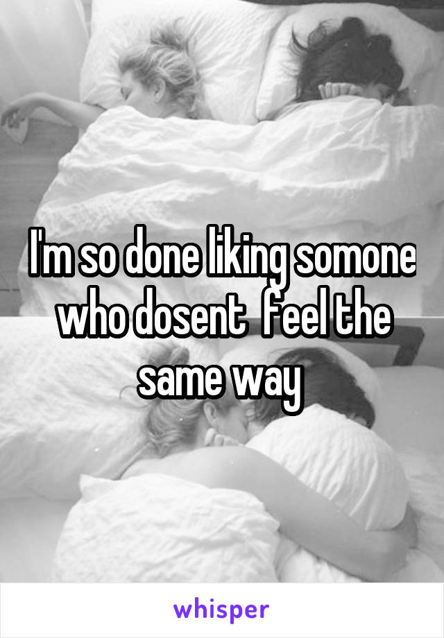I'm so done liking somone who dosent  feel the same way