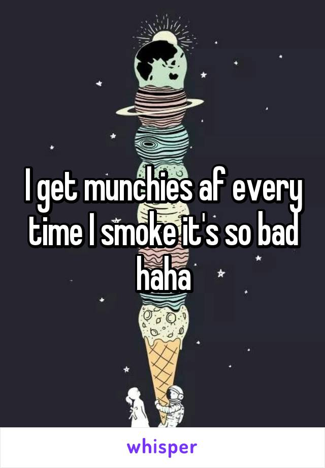 I get munchies af every time I smoke it's so bad haha