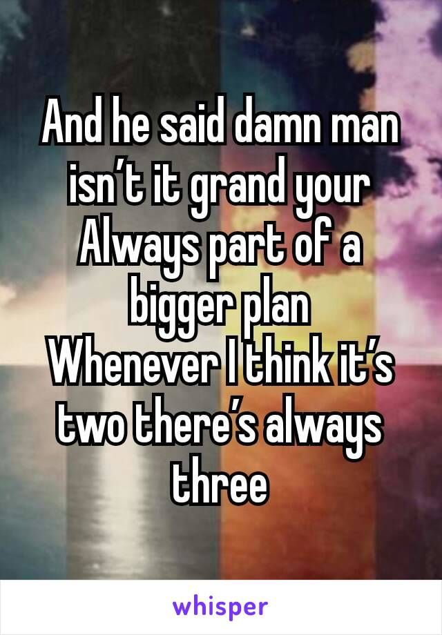 And he said damn man isn't it grand your Always part of a bigger plan Whenever I think it's two there's always three