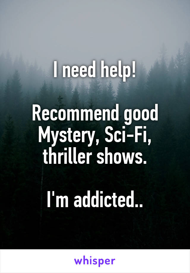 I need help!  Recommend good Mystery, Sci-Fi, thriller shows.  I'm addicted..