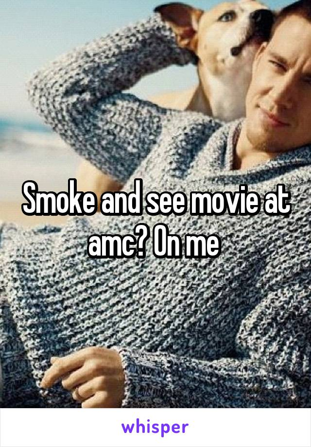 Smoke and see movie at amc? On me