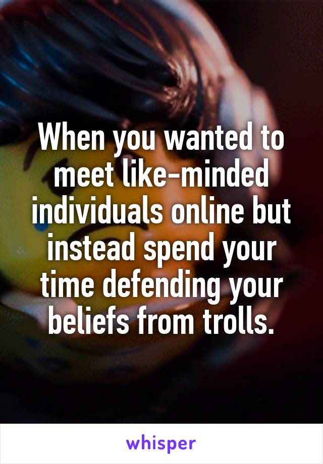 When you wanted to meet like-minded individuals online but instead spend your time defending your beliefs from trolls.