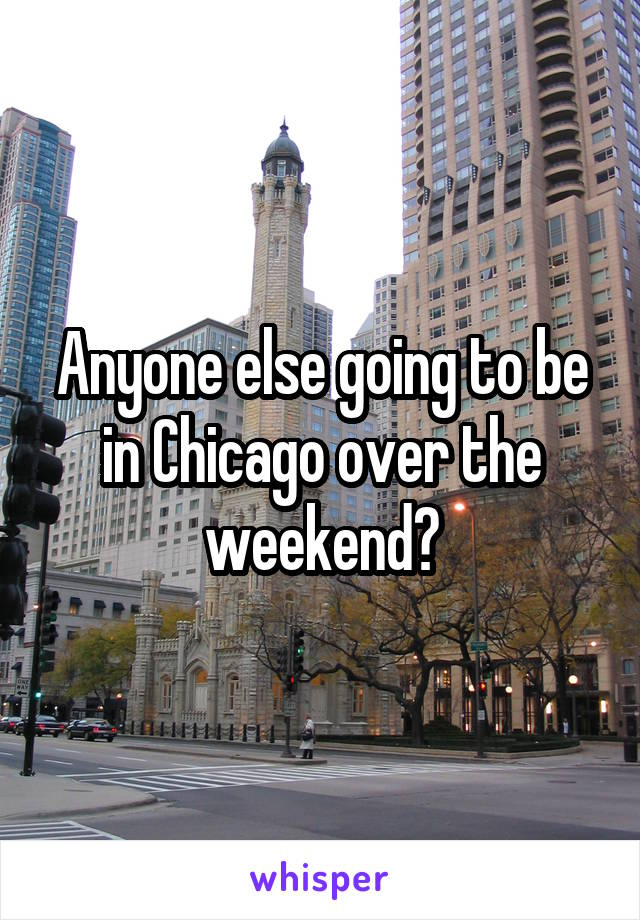Anyone else going to be in Chicago over the weekend?