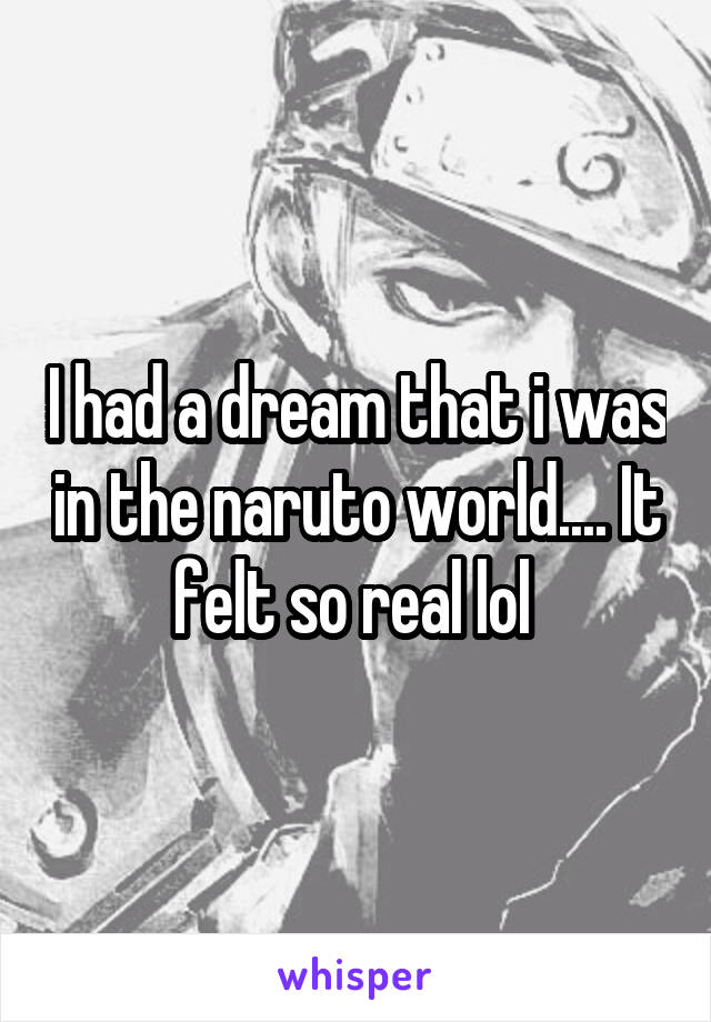 I had a dream that i was in the naruto world.... It felt so real lol