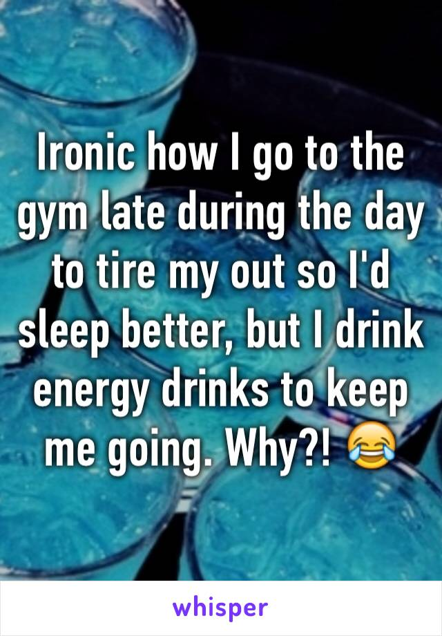 Ironic how I go to the gym late during the day to tire my out so I'd sleep better, but I drink energy drinks to keep me going. Why?! 😂