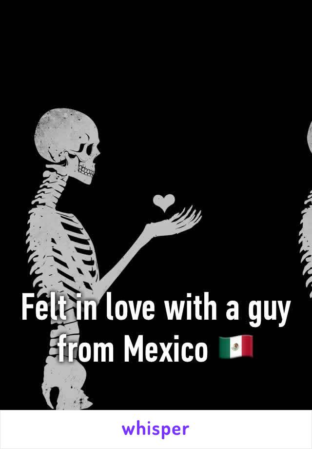 Felt in love with a guy from Mexico 🇲🇽