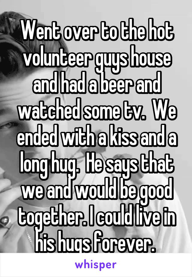 Went over to the hot volunteer guys house and had a beer and watched some tv.  We ended with a kiss and a long hug.  He says that we and would be good together. I could live in his hugs forever.