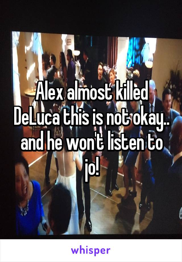 Alex almost killed DeLuca this is not okay.. and he won't listen to jo!