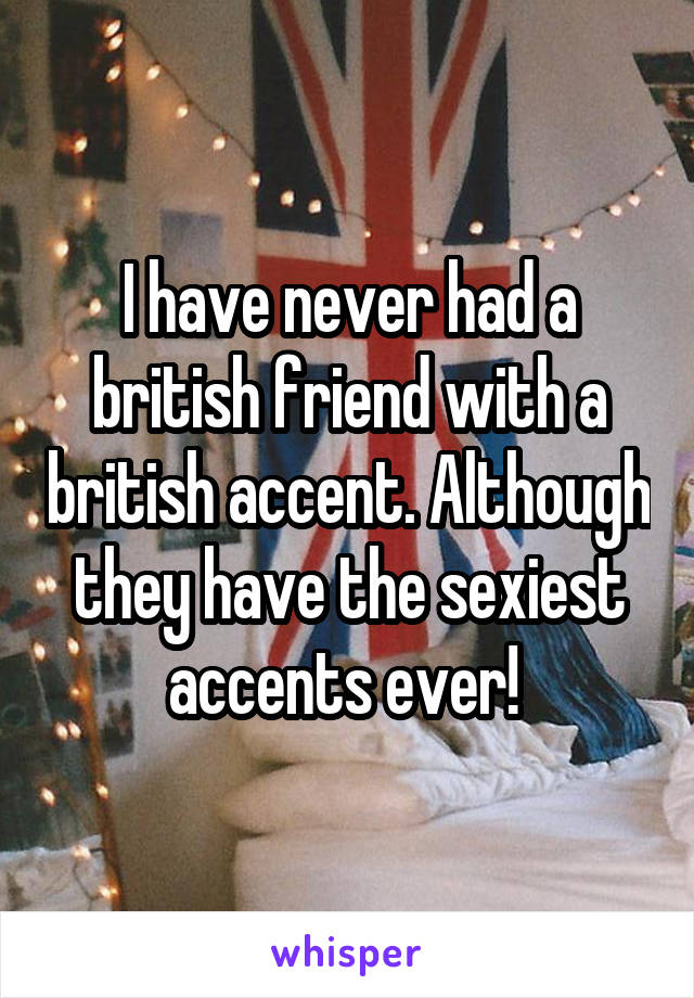 I have never had a british friend with a british accent. Although they have the sexiest accents ever!