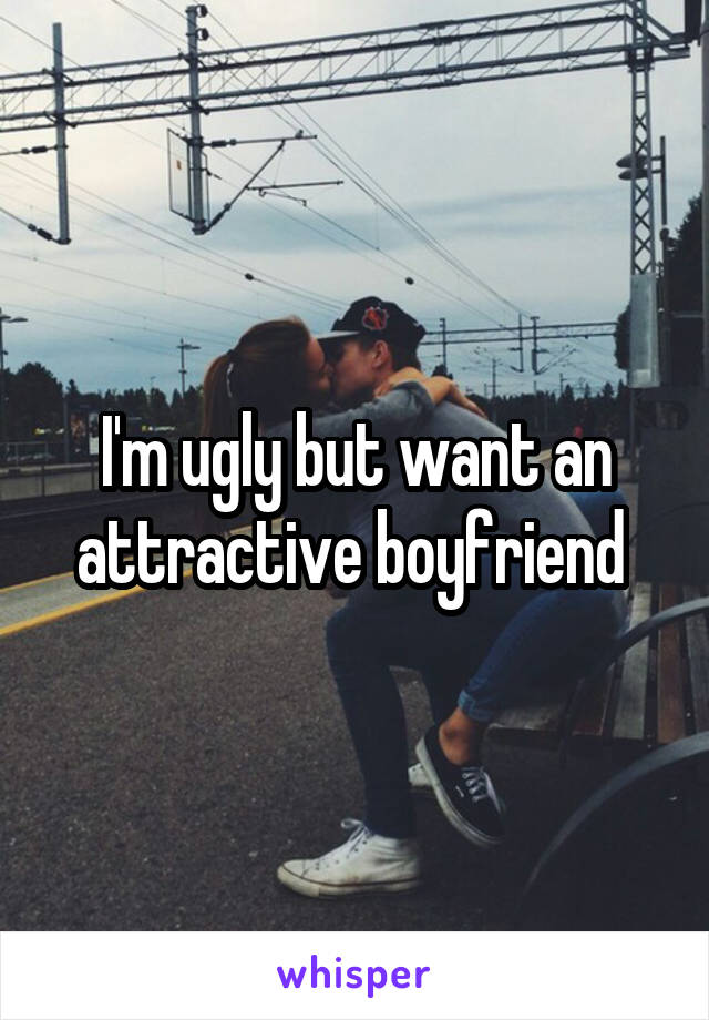 I'm ugly but want an attractive boyfriend