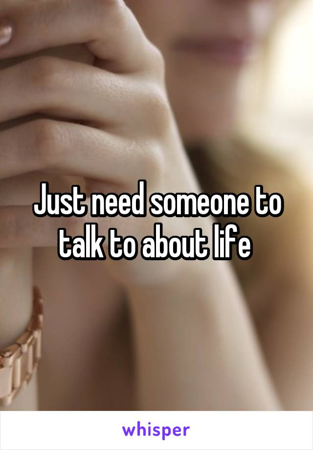 Just need someone to talk to about life