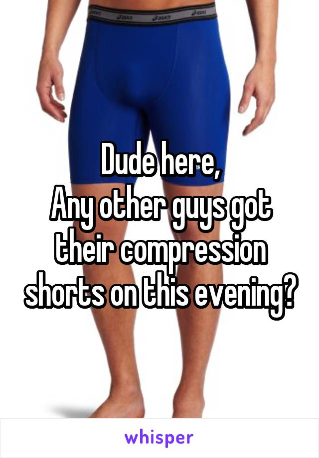 Dude here, Any other guys got their compression shorts on this evening?