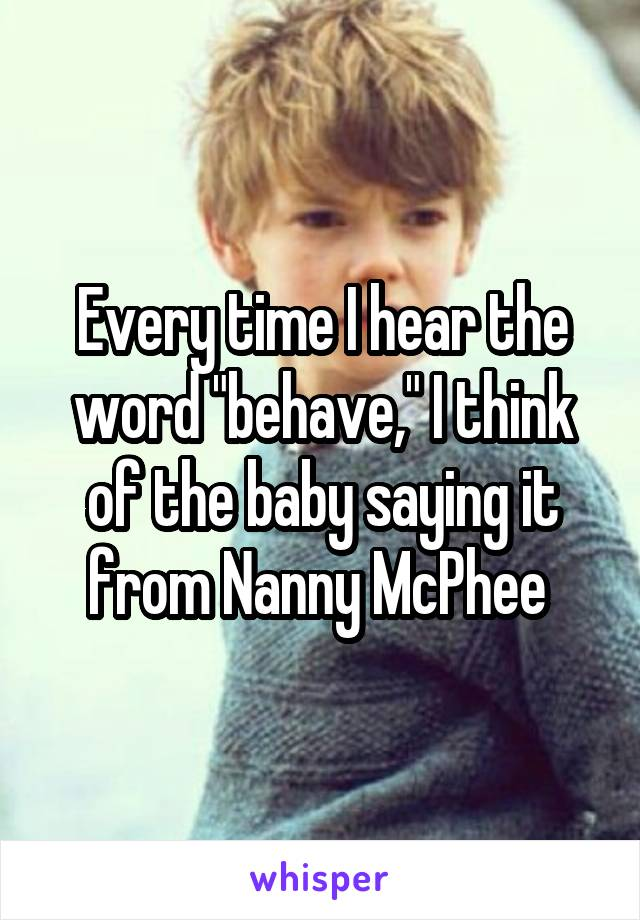 "Every time I hear the word ""behave,"" I think of the baby saying it from Nanny McPhee"
