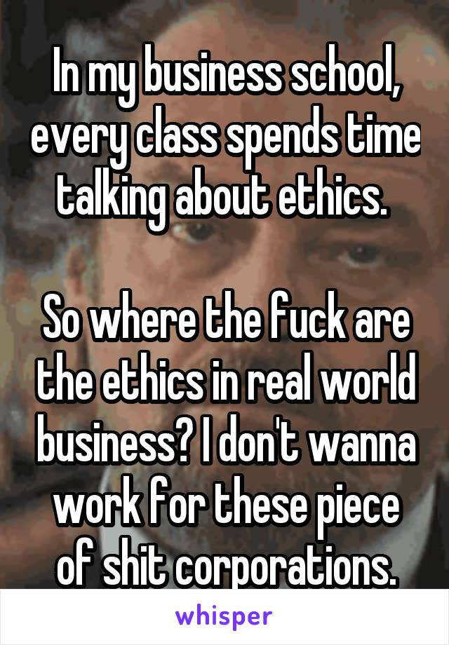 In my business school, every class spends time talking about ethics.   So where the fuck are the ethics in real world business? I don't wanna work for these piece of shit corporations.