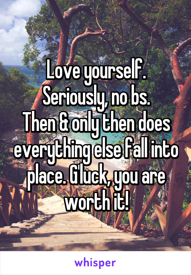 Love yourself. Seriously, no bs. Then & only then does everything else fall into place. G'luck, you are worth it!
