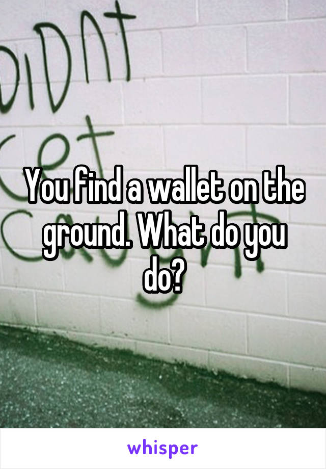 You find a wallet on the ground. What do you do?