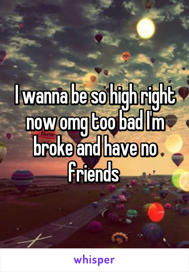I wanna be so high right now omg too bad I'm broke and have no friends
