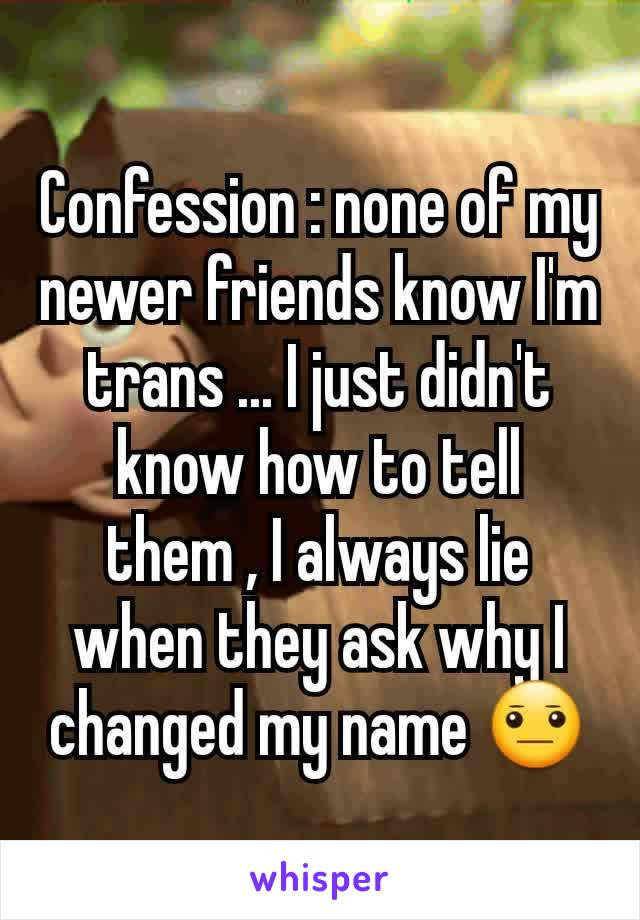 Confession : none of my newer friends know I'm trans ... I just didn't know how to tell them , I always lie when they ask why I changed my name 😐
