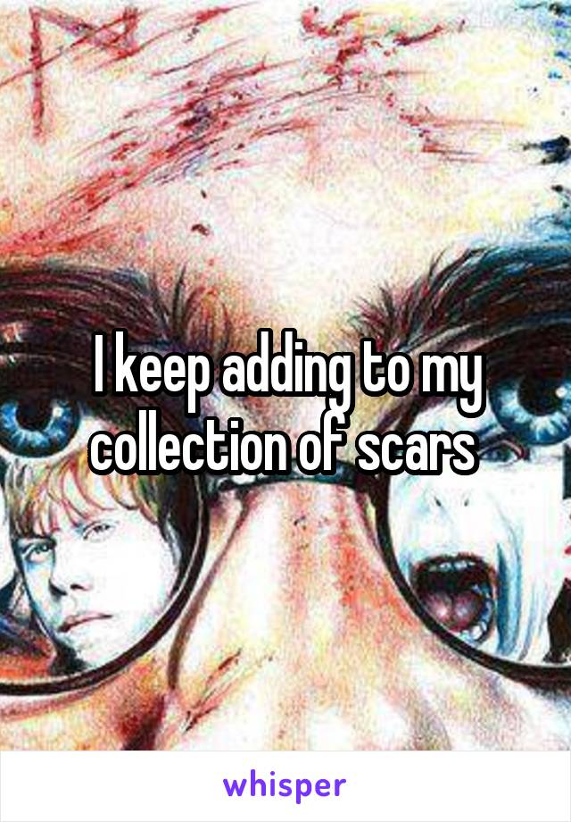 I keep adding to my collection of scars