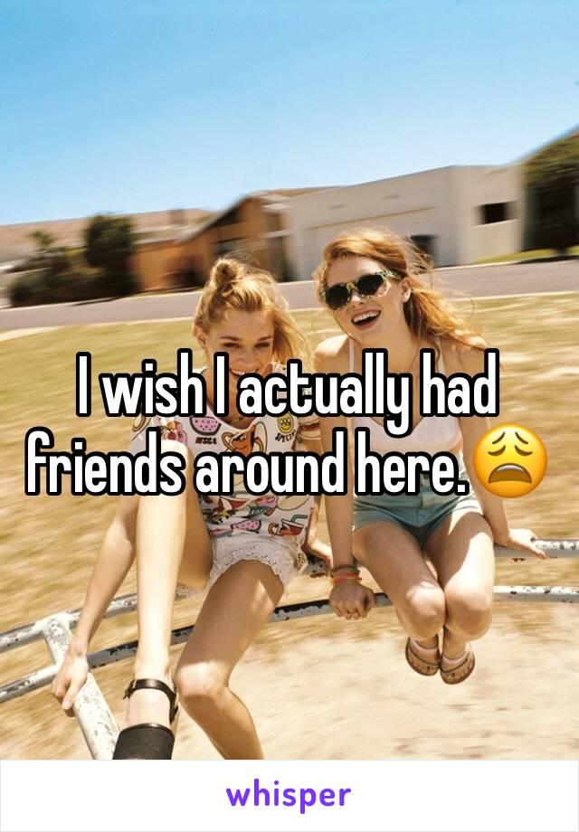 I wish I actually had friends around here.😩