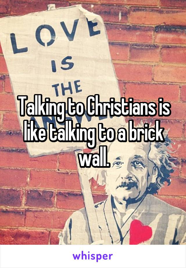 Talking to Christians is like talking to a brick wall.