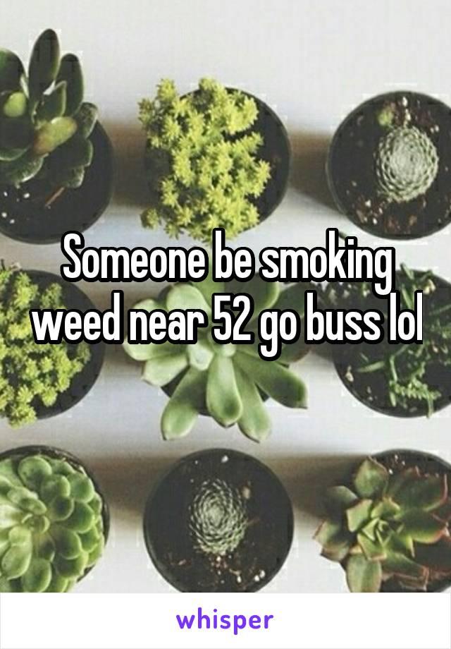 Someone be smoking weed near 52 go buss lol