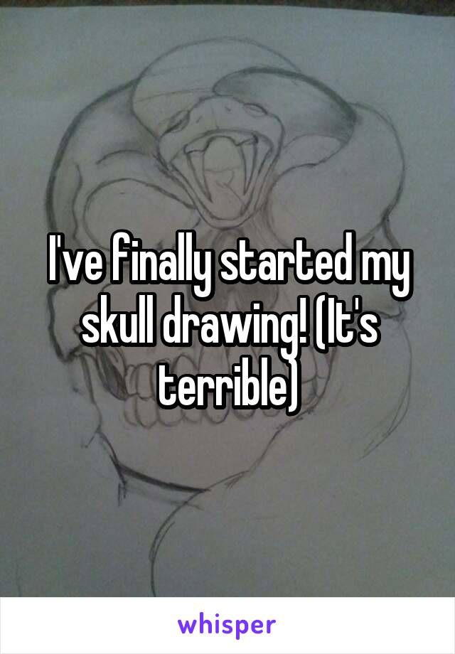 I've finally started my skull drawing! (It's terrible)