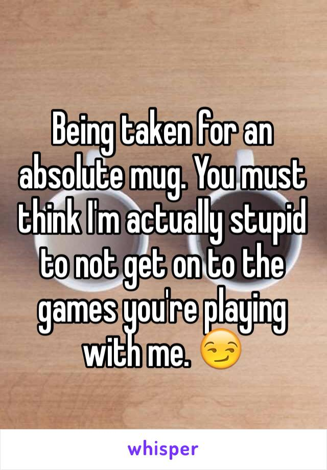 Being taken for an absolute mug. You must think I'm actually stupid to not get on to the games you're playing with me. 😏